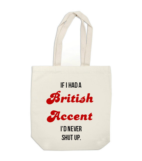If I had a British accent, I'd never shut up